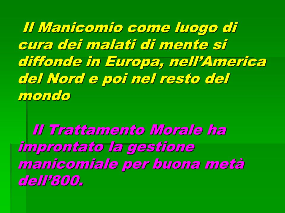 Il Manicomio come luogo di cura dei malati di mente si diffonde in Europa, nell'America del Nord e poi nel resto del mondo Il Trattamento Morale ha improntato la gestione manicomiale per buona metà dell'800.