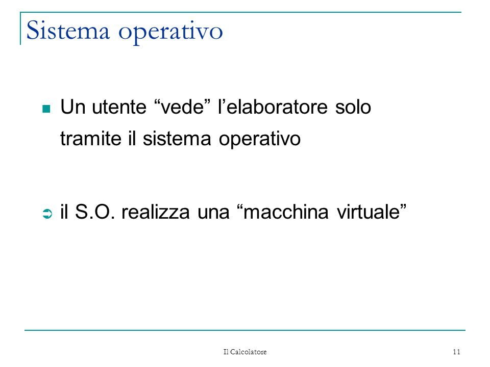 Sistema operativo Un utente vede l'elaboratore solo tramite il sistema operativo. il S.O. realizza una macchina virtuale