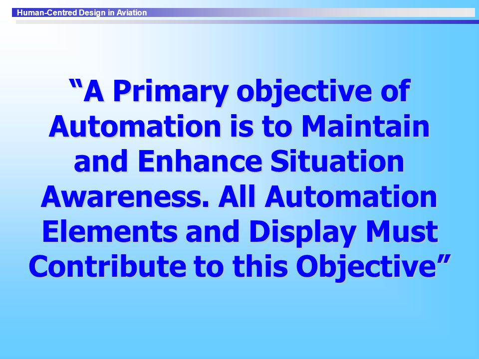 A Primary objective of Automation is to Maintain and Enhance Situation Awareness.