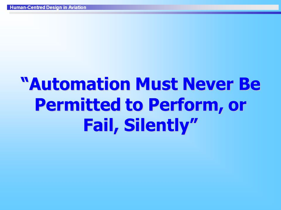 Automation Must Never Be Permitted to Perform, or Fail, Silently