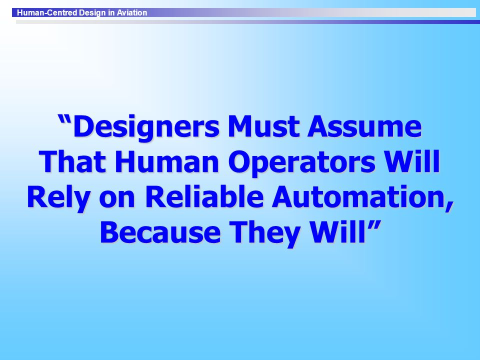 Designers Must Assume That Human Operators Will Rely on Reliable Automation, Because They Will
