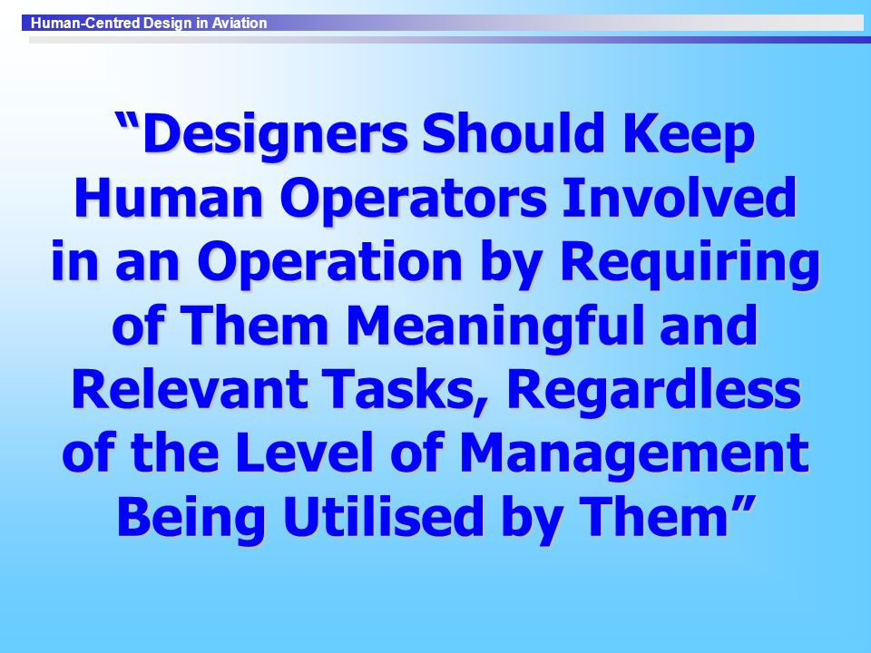 Designers Should Keep Human Operators Involved in an Operation by Requiring of Them Meaningful and Relevant Tasks, Regardless of the Level of Management Being Utilised by Them