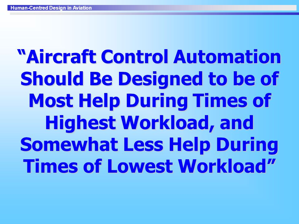 Aircraft Control Automation Should Be Designed to be of Most Help During Times of Highest Workload, and Somewhat Less Help During Times of Lowest Workload