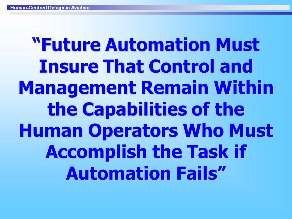 Future Automation Must Insure That Control and Management Remain Within the Capabilities of the Human Operators Who Must Accomplish the Task if Automation Fails