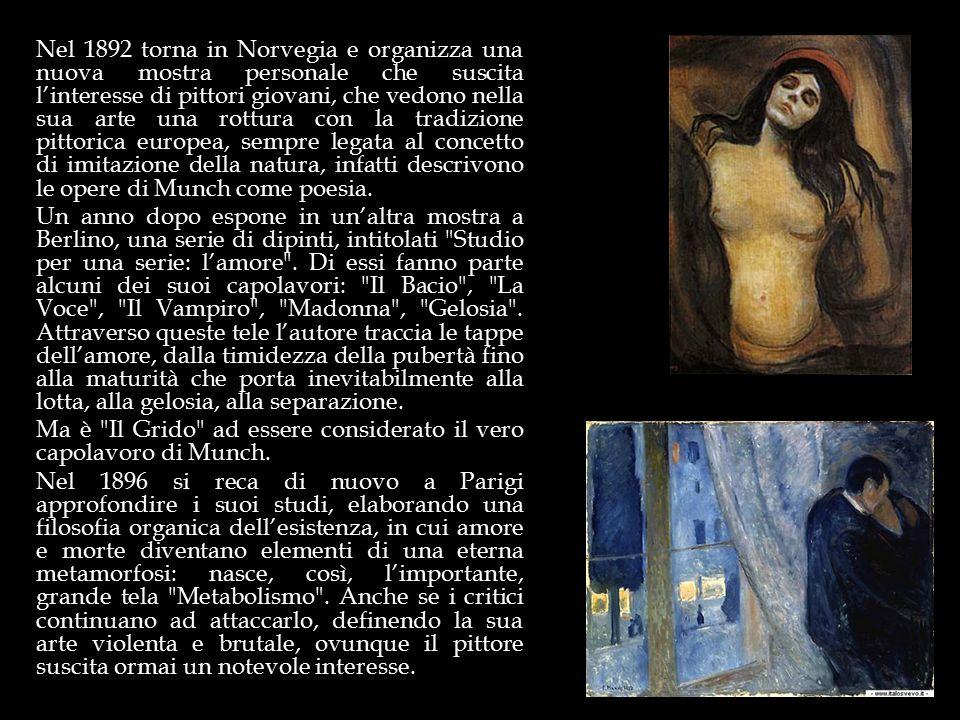 Nel 1892 torna in Norvegia e organizza una nuova mostra personale che suscita l'interesse di pittori giovani, che vedono nella sua arte una rottura con la tradizione pittorica europea, sempre legata al concetto di imitazione della natura, infatti descrivono le opere di Munch come poesia.