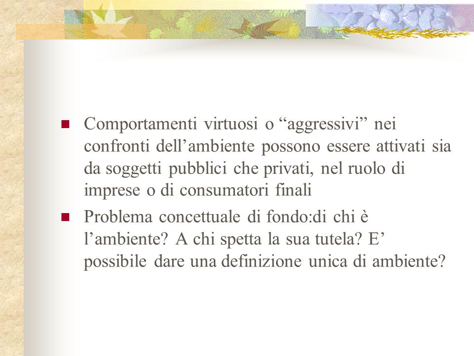 Comportamenti virtuosi o aggressivi nei confronti dell'ambiente possono essere attivati sia da soggetti pubblici che privati, nel ruolo di imprese o di consumatori finali