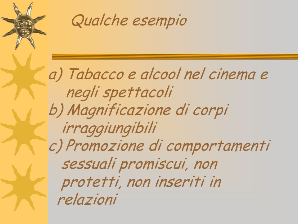 Qualche esempio a) Tabacco e alcool nel cinema e negli spettacoli b) Magnificazione di corpi irraggiungibili c) Promozione di comportamenti sessuali promiscui, non protetti, non inseriti in relazioni