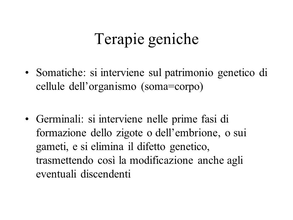 Terapie geniche Somatiche: si interviene sul patrimonio genetico di cellule dell'organismo (soma=corpo)