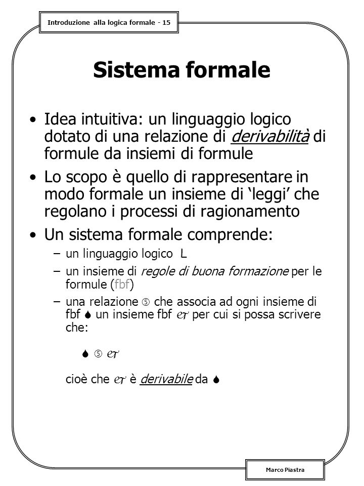 Sistema formale Idea intuitiva: un linguaggio logico dotato di una relazione di derivabilità di formule da insiemi di formule.