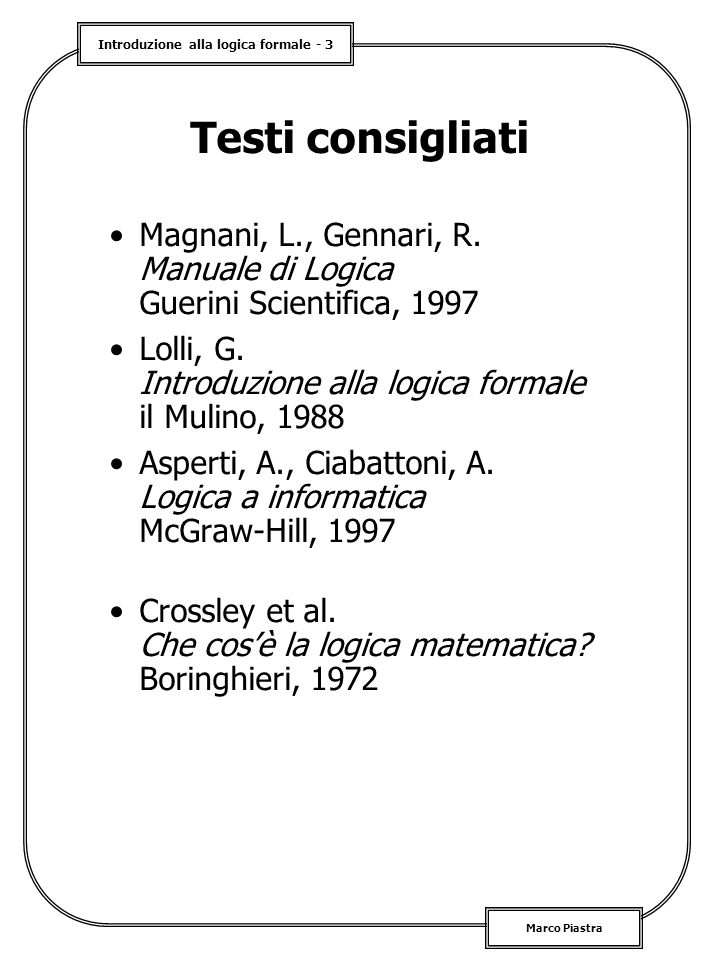 Testi consigliati Magnani, L., Gennari, R. Manuale di Logica Guerini Scientifica, 1997. Lolli, G. Introduzione alla logica formale il Mulino, 1988.