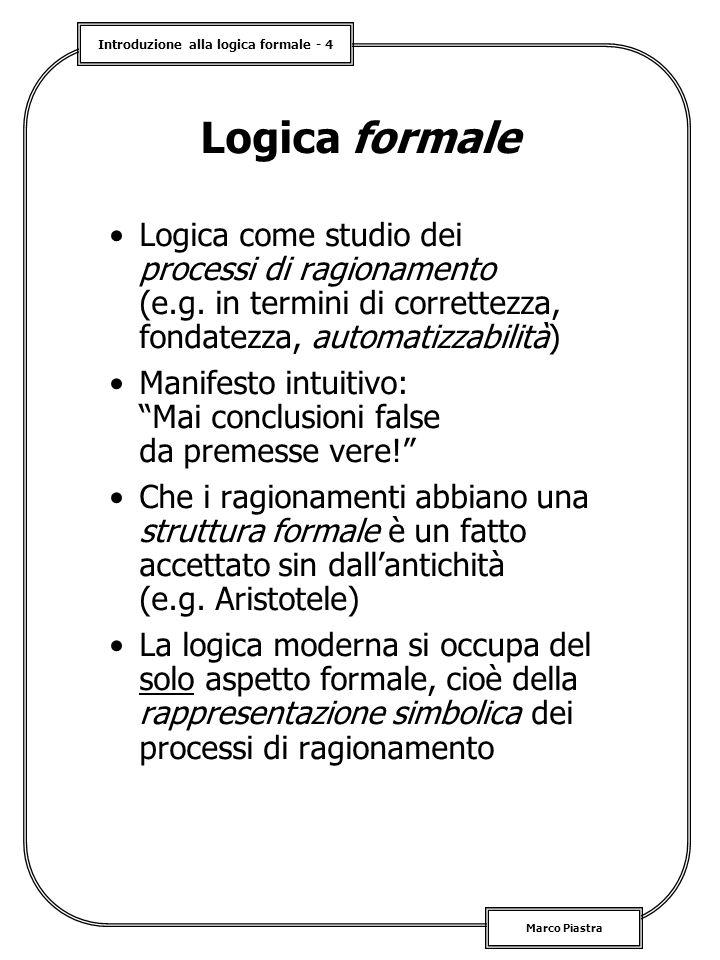 Logica formale Logica come studio dei processi di ragionamento (e.g. in termini di correttezza, fondatezza, automatizzabilità)