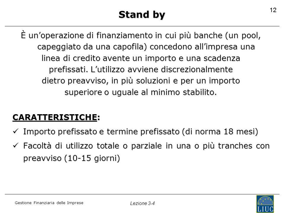 12 Stand by. È un'operazione di finanziamento in cui più banche (un pool, capeggiato da una capofila) concedono all'impresa una.