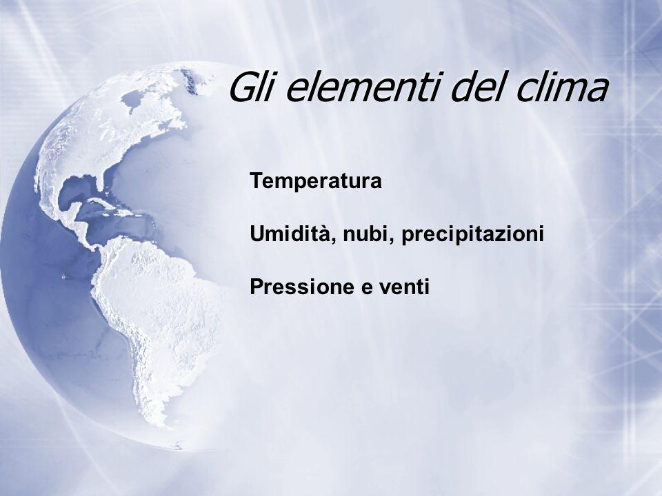 Gli elementi del clima Temperatura Umidità, nubi, precipitazioni