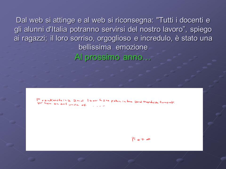 Dal web si attinge e al web si riconsegna: Tutti i docenti e gli alunni d Italia potranno servirsi del nostro lavoro , spiego ai ragazzi; il loro sorriso, orgoglioso e incredulo, è stato una bellissima emozione Al prossimo anno…