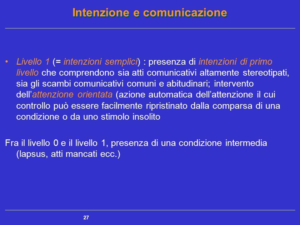 Livello 1 (= intenzioni semplici) : presenza di intenzioni di primo livello che comprendono sia atti comunicativi altamente stereotipati, sia gli scambi comunicativi comuni e abitudinari; intervento dell'attenzione orientata (azione automatica dell'attenzione il cui controllo può essere facilmente ripristinato dalla comparsa di una condizione o da uno stimolo insolito