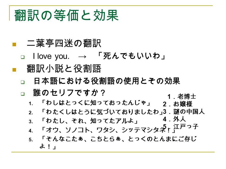 翻訳の等価と効果 二葉亭四迷の翻訳 翻訳小説と役割語 I love you. → 「死んでもいいわ」 日本語における役割語の使用とその効果