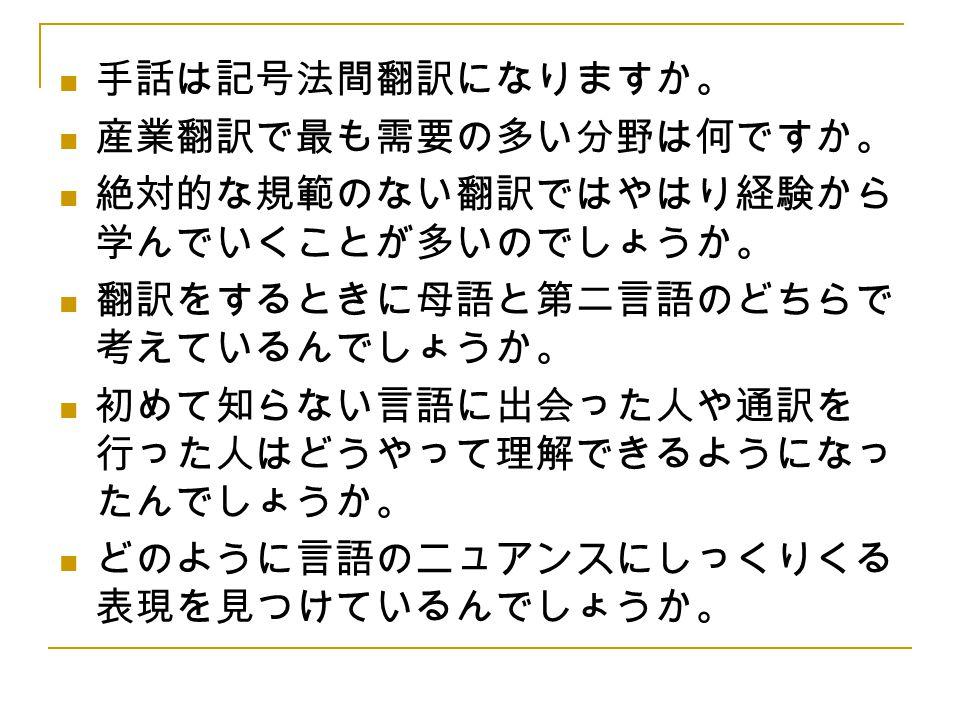 手話は記号法間翻訳になりますか。 産業翻訳で最も需要の多い分野は何ですか。 絶対的な規範のない翻訳ではやはり経験から学んでいくことが多いのでしょうか。 翻訳をするときに母語と第二言語のどちらで考えているんでしょうか。