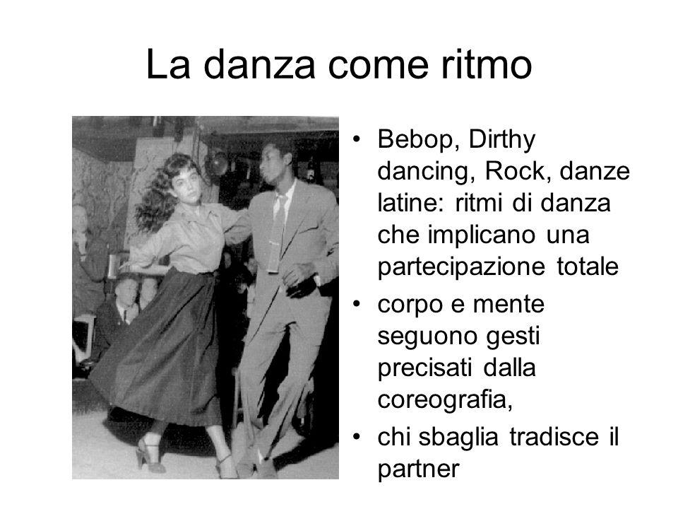 La danza come ritmo Bebop, Dirthy dancing, Rock, danze latine: ritmi di danza che implicano una partecipazione totale.