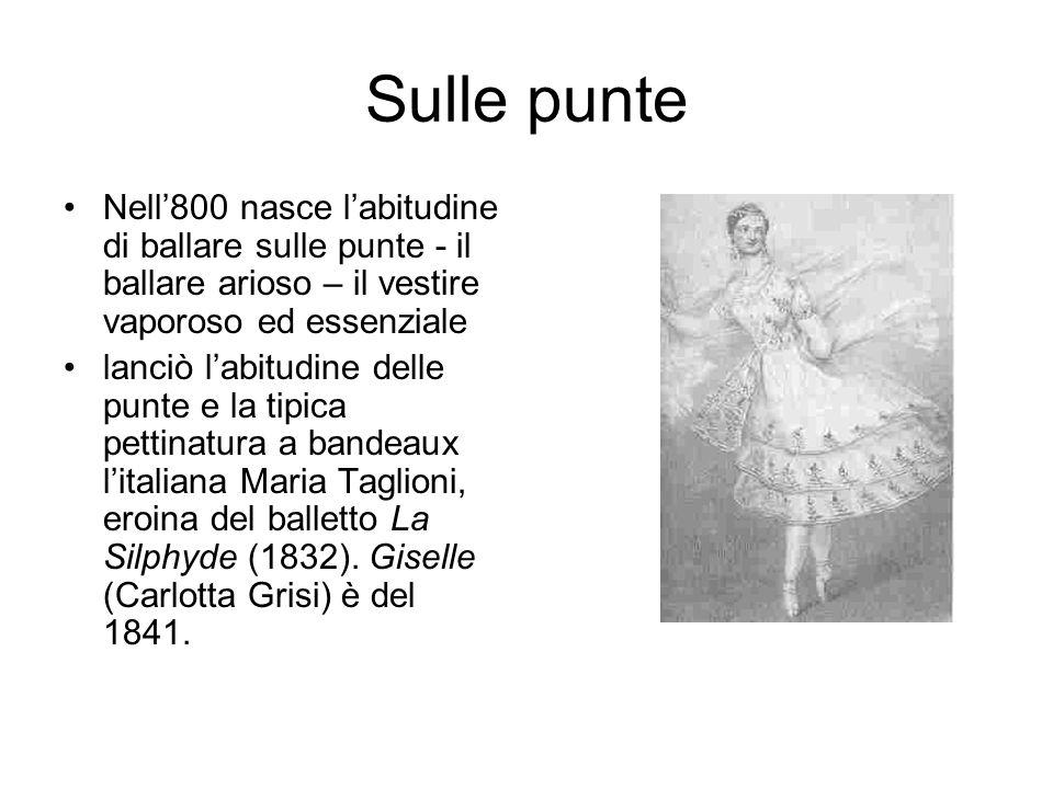 Sulle punte Nell'800 nasce l'abitudine di ballare sulle punte - il ballare arioso – il vestire vaporoso ed essenziale.
