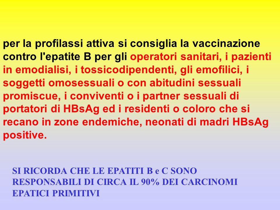 per la profilassi attiva si consiglia la vaccinazione contro l epatite B per gli operatori sanitari, i pazienti in emodialisi, i tossicodipendenti, gli emofilici, i soggetti omosessuali o con abitudini sessuali promiscue, i conviventi o i partner sessuali di portatori di HBsAg ed i residenti o coloro che si recano in zone endemiche, neonati di madri HBsAg positive.