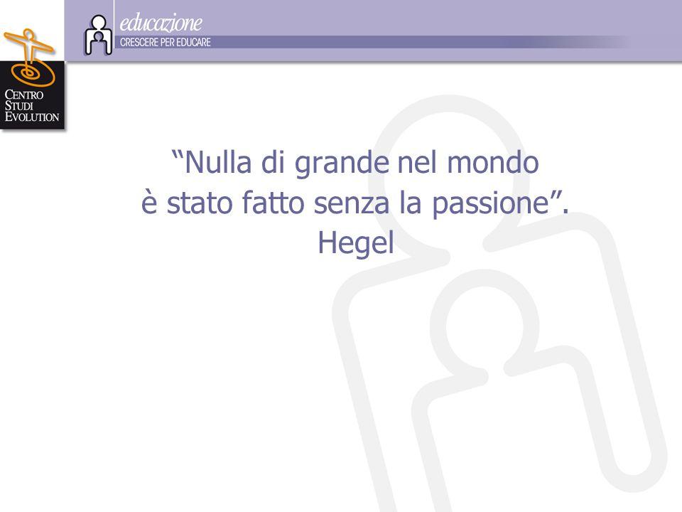 Nulla di grande nel mondo è stato fatto senza la passione . Hegel