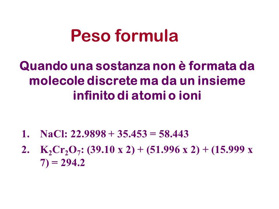 Peso formula Quando una sostanza non è formata da molecole discrete ma da un insieme infinito di atomi o ioni.