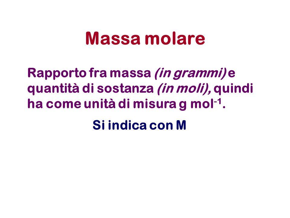 Massa molare Rapporto fra massa (in grammi) e quantità di sostanza (in moli), quindi ha come unità di misura g mol-1.