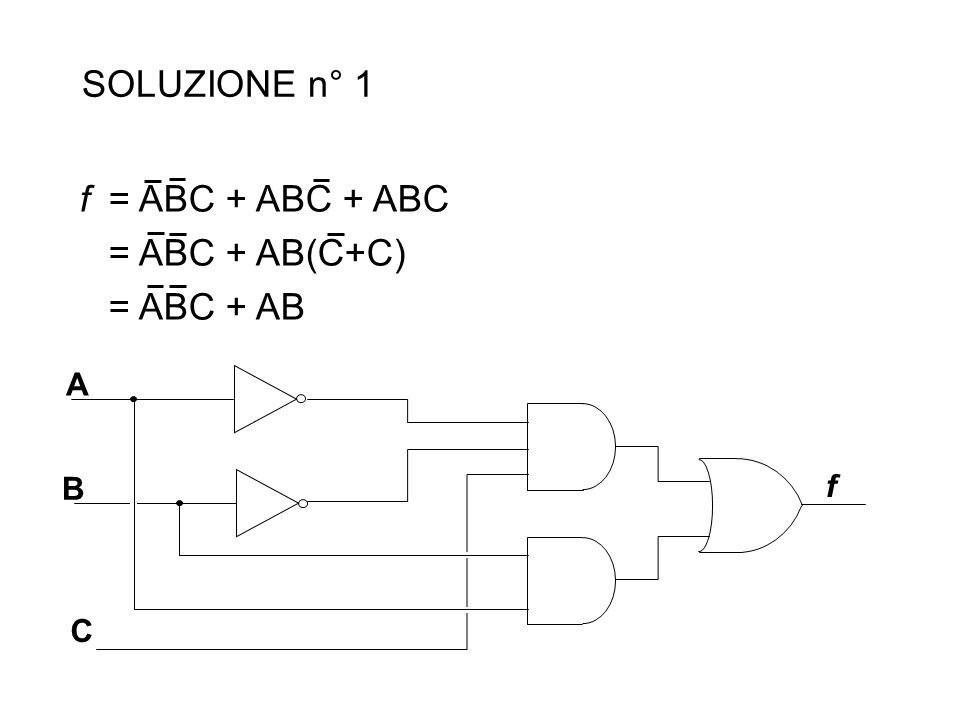 SOLUZIONE n° 1 f = ABC + ABC + ABC = ABC + AB(C+C) = ABC + AB A B C f