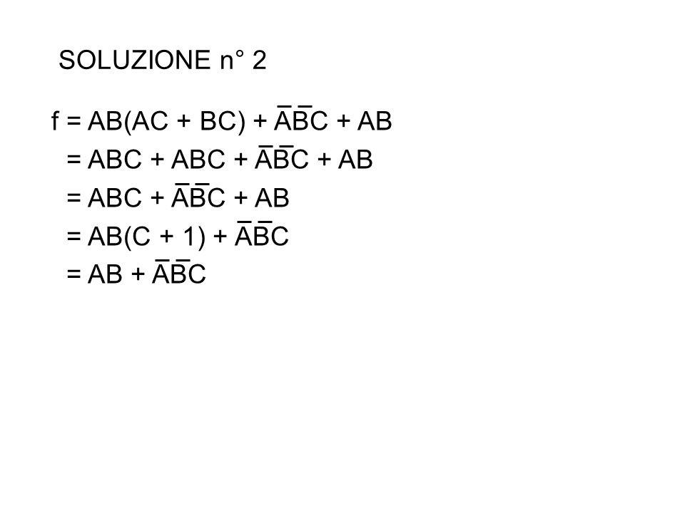 SOLUZIONE n° 2 f = AB(AC + BC) + ABC + AB. = ABC + ABC + ABC + AB. = ABC + ABC + AB. = AB(C + 1) + ABC.