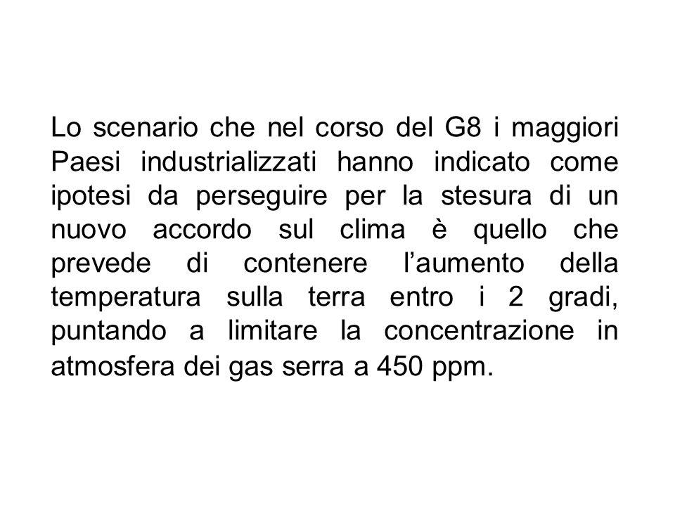Lo scenario che nel corso del G8 i maggiori Paesi industrializzati hanno indicato come ipotesi da perseguire per la stesura di un nuovo accordo sul clima è quello che prevede di contenere l'aumento della temperatura sulla terra entro i 2 gradi, puntando a limitare la concentrazione in atmosfera dei gas serra a 450 ppm.