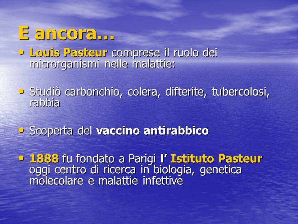 E ancora… Louis Pasteur comprese il ruolo dei microrganismi nelle malattie: Studiò carbonchio, colera, difterite, tubercolosi, rabbia.