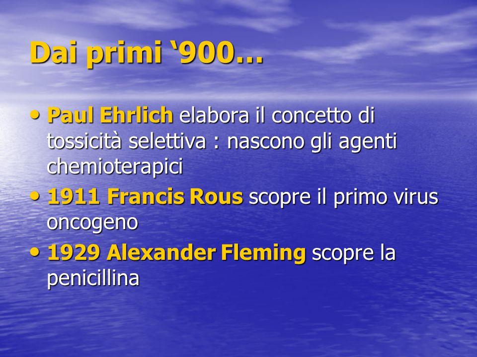 Dai primi '900… Paul Ehrlich elabora il concetto di tossicità selettiva : nascono gli agenti chemioterapici.