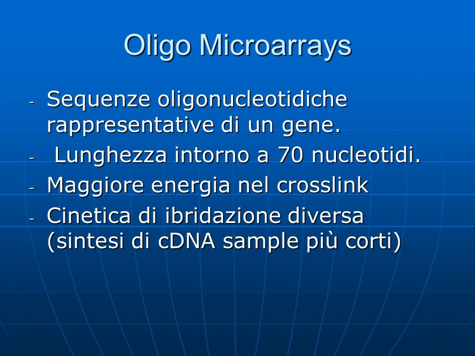 Oligo Microarrays Sequenze oligonucleotidiche rappresentative di un gene. Lunghezza intorno a 70 nucleotidi.