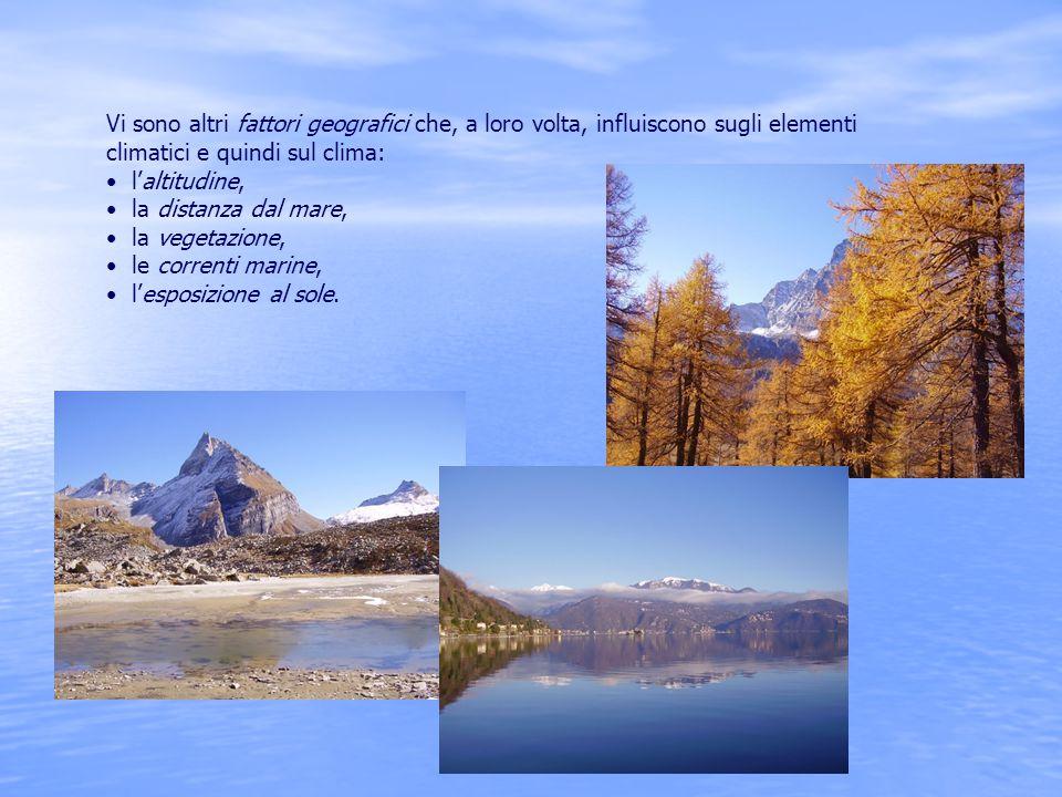 Vi sono altri fattori geografici che, a loro volta, influiscono sugli elementi climatici e quindi sul clima: