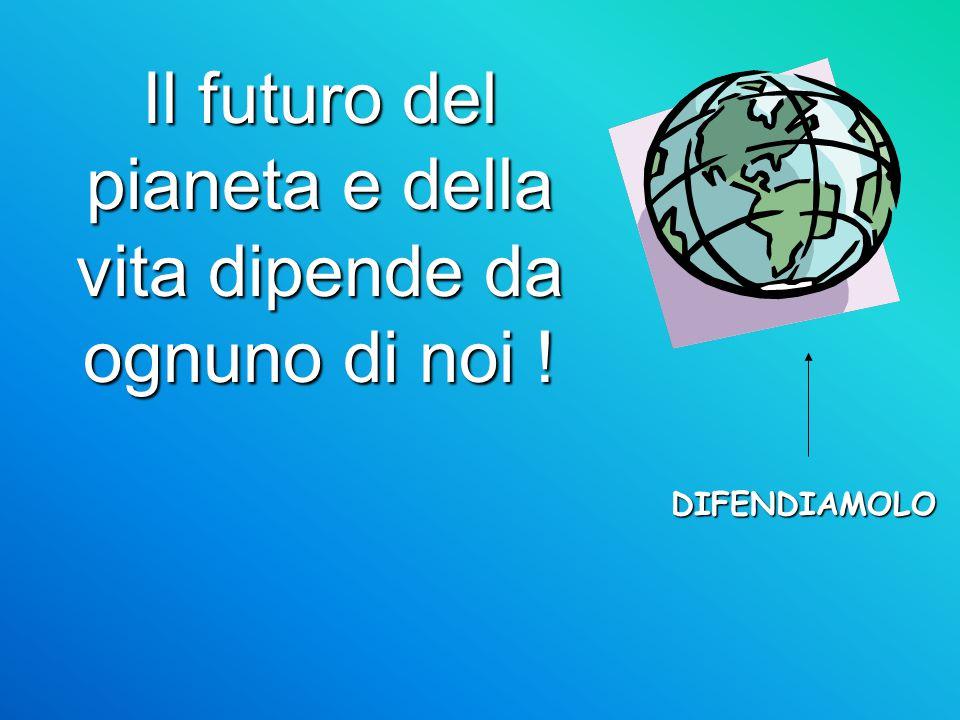 Il futuro del pianeta e della vita dipende da ognuno di noi !