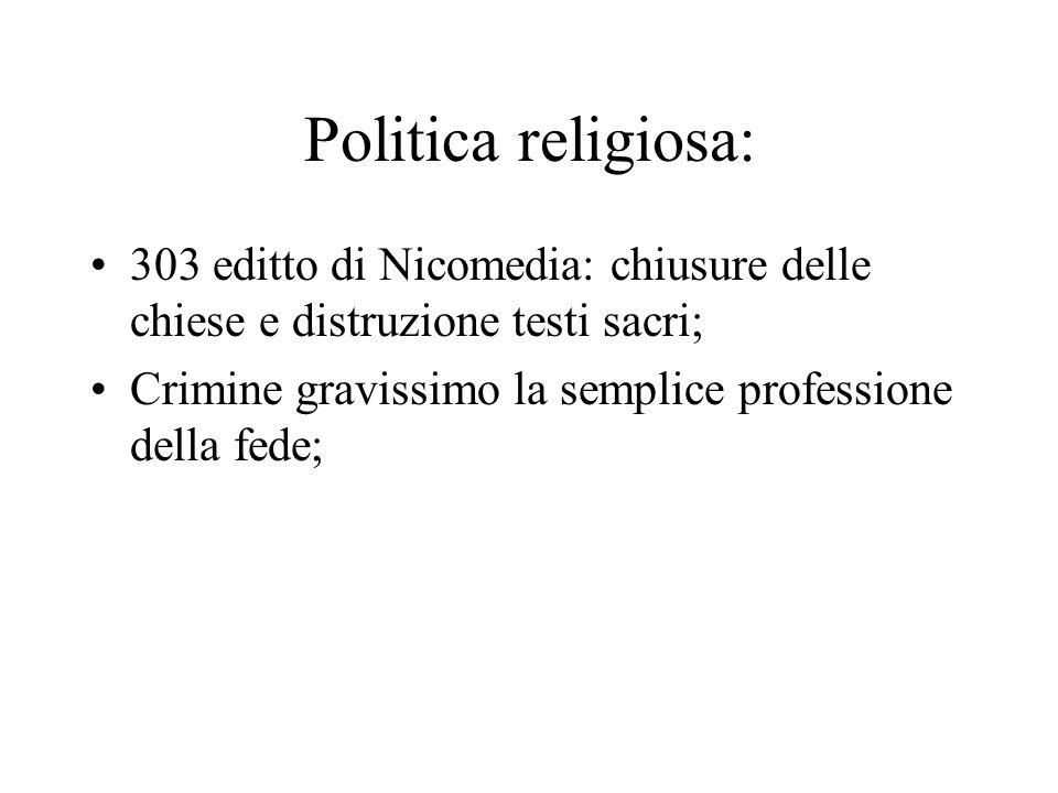 Politica religiosa: 303 editto di Nicomedia: chiusure delle chiese e distruzione testi sacri; Crimine gravissimo la semplice professione della fede;