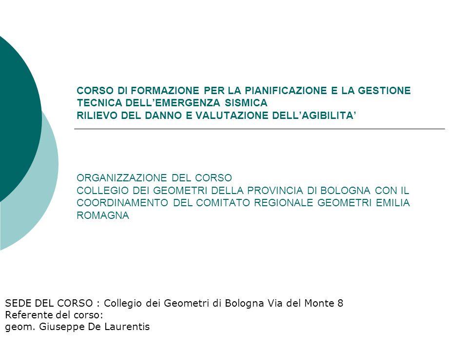 CORSO DI FORMAZIONE PER LA PIANIFICAZIONE E LA GESTIONE TECNICA DELL'EMERGENZA SISMICA RILIEVO DEL DANNO E VALUTAZIONE DELL'AGIBILITA' ORGANIZZAZIONE DEL CORSO COLLEGIO DEI GEOMETRI DELLA PROVINCIA DI BOLOGNA CON IL COORDINAMENTO DEL COMITATO REGIONALE GEOMETRI EMILIA ROMAGNA