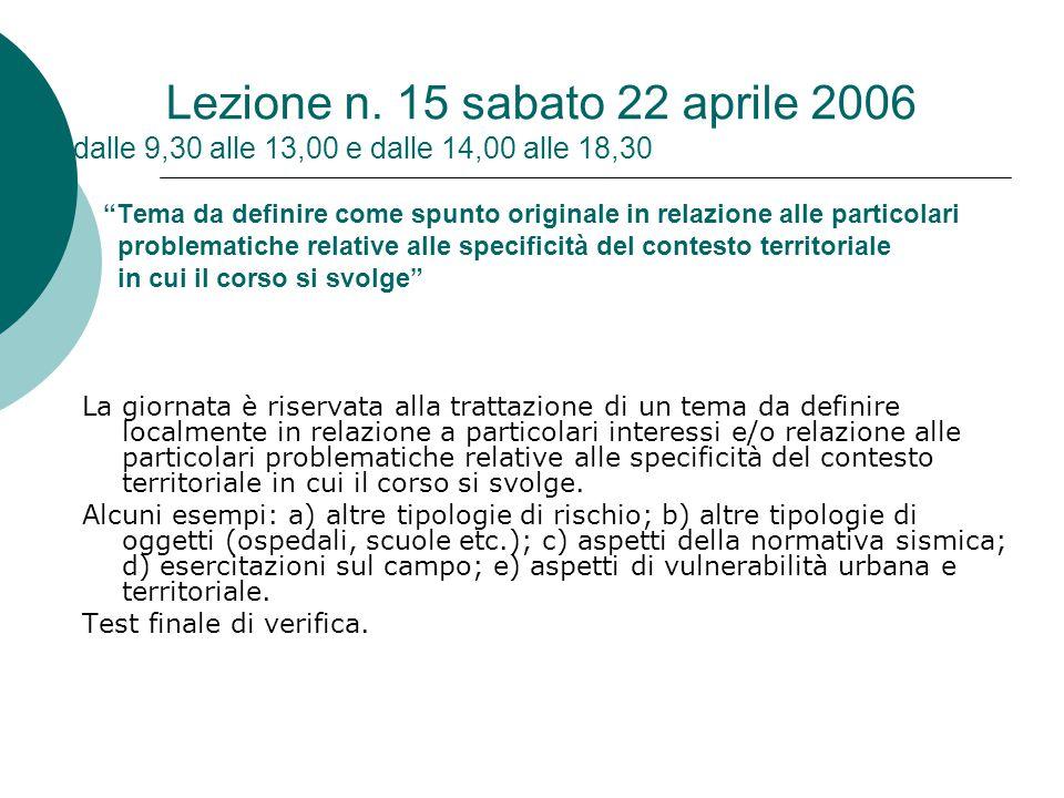 Lezione n. 15 sabato 22 aprile 2006 dalle 9,30 alle 13,00 e dalle 14,00 alle 18,30 Tema da definire come spunto originale in relazione alle particolari problematiche relative alle specificità del contesto territoriale in cui il corso si svolge
