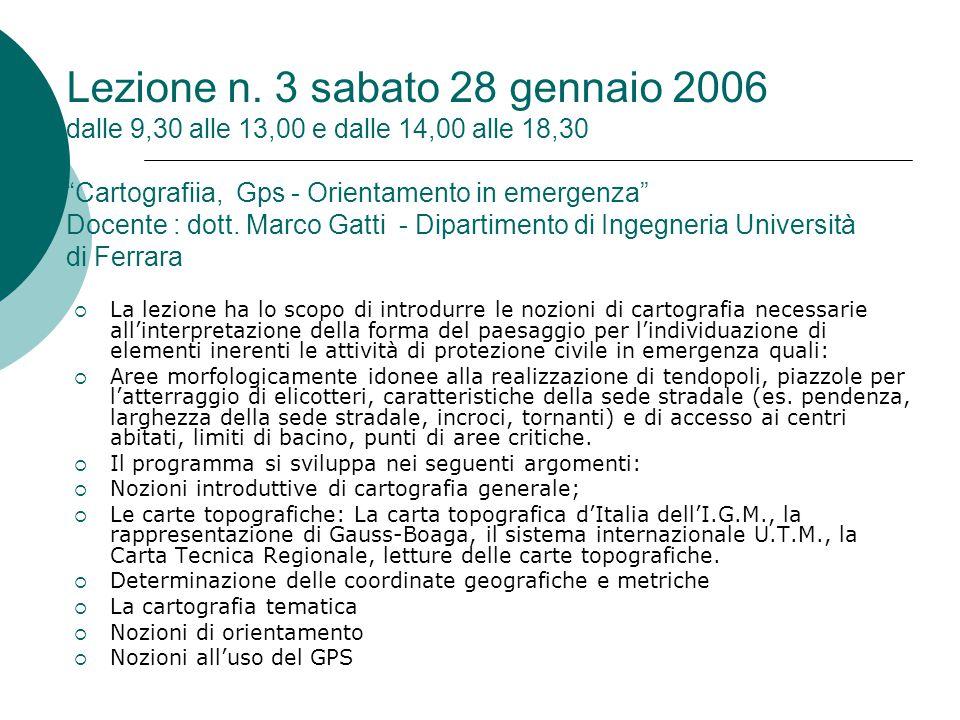 Lezione n. 3 sabato 28 gennaio 2006 dalle 9,30 alle 13,00 e dalle 14,00 alle 18,30 Cartografiia, Gps - Orientamento in emergenza Docente : dott. Marco Gatti - Dipartimento di Ingegneria Università di Ferrara