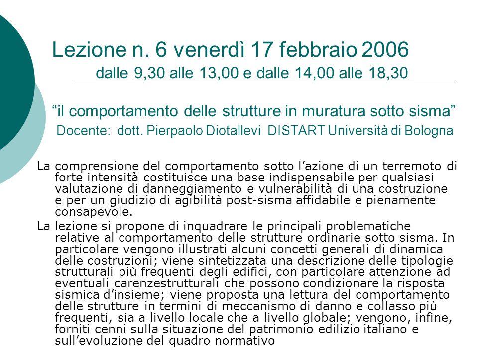 Lezione n. 6 venerdì 17 febbraio 2006 dalle 9,30 alle 13,00 e dalle 14,00 alle 18,30 il comportamento delle strutture in muratura sotto sisma Docente: dott. Pierpaolo Diotallevi DISTART Università di Bologna