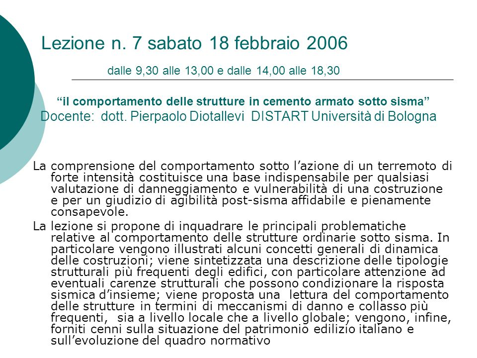 Lezione n. 7 sabato 18 febbraio 2006 dalle 9,30 alle 13,00 e dalle 14,00 alle 18,30 il comportamento delle strutture in cemento armato sotto sisma Docente: dott. Pierpaolo Diotallevi DISTART Università di Bologna