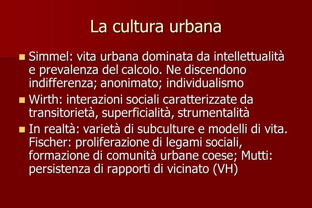La cultura urbana Simmel: vita urbana dominata da intellettualità e prevalenza del calcolo. Ne discendono indifferenza; anonimato; individualismo.