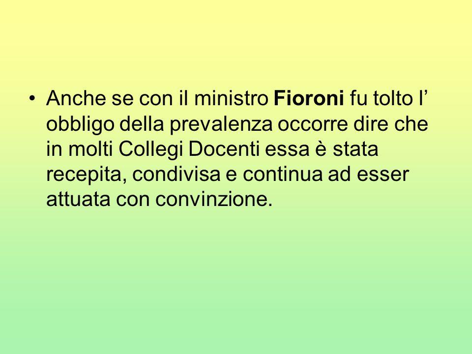 Anche se con il ministro Fioroni fu tolto l' obbligo della prevalenza occorre dire che in molti Collegi Docenti essa è stata recepita, condivisa e continua ad esser attuata con convinzione.