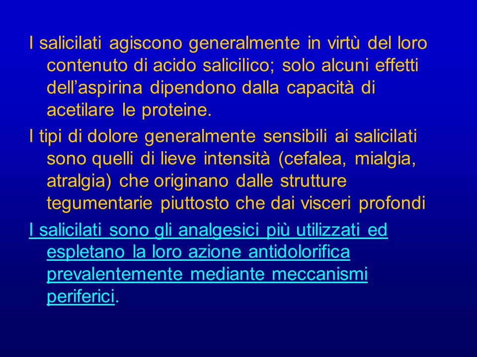 I salicilati agiscono generalmente in virtù del loro contenuto di acido salicilico; solo alcuni effetti dell'aspirina dipendono dalla capacità di acetilare le proteine.