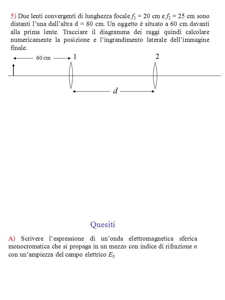 5) Due lenti convergenti di lunghezza focale f1 = 20 cm e f2 = 25 cm sono distanti l'una dall'altra d = 80 cm. Un oggetto è situato a 60 cm davanti alla prima lente. Tracciare il diagramma dei raggi quindi calcolare numericamente la posizione e l'ingrandimento laterale dell'immagine finale.