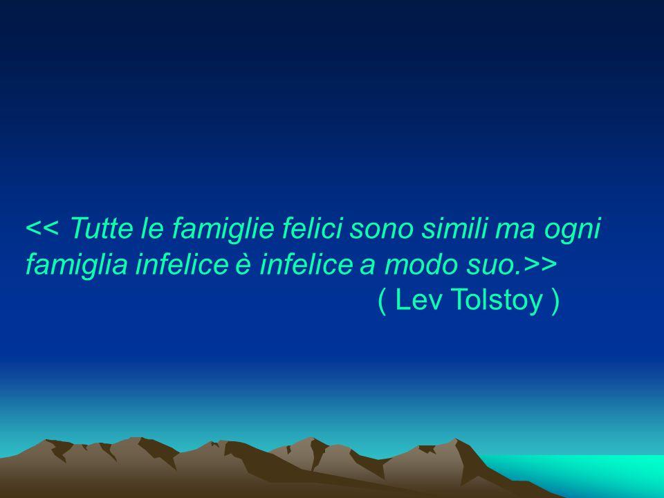 << Tutte le famiglie felici sono simili ma ogni famiglia infelice è infelice a modo suo.>> ( Lev Tolstoy )