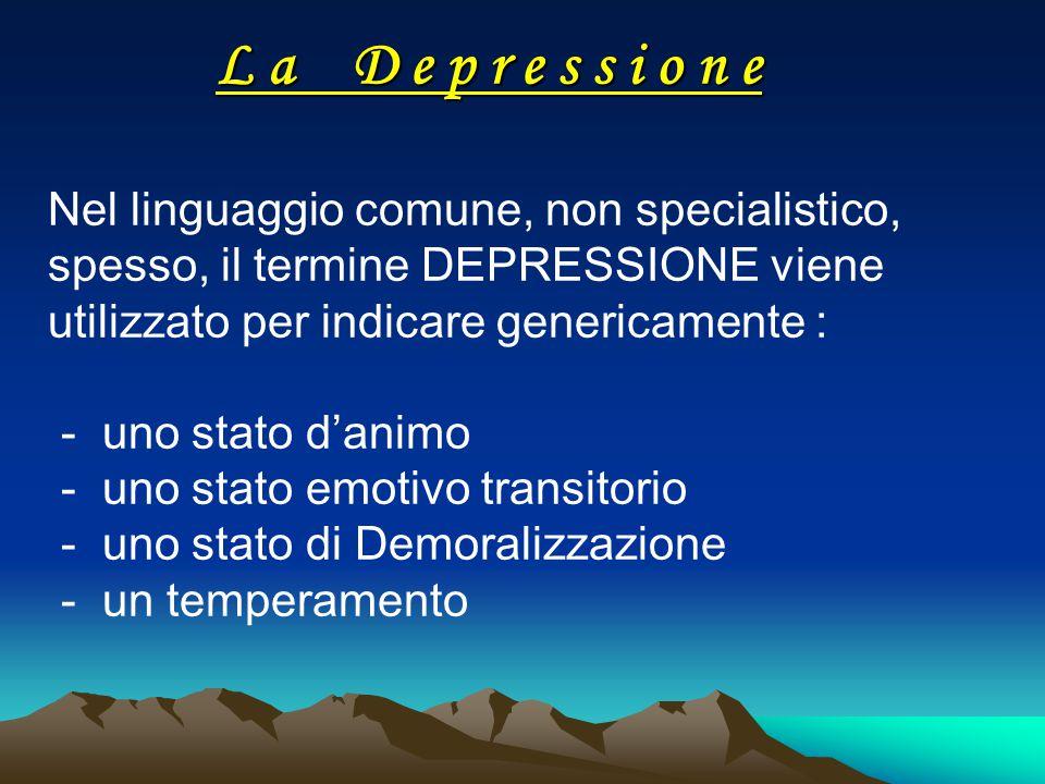 L a D e p r e s s i o n e Nel linguaggio comune, non specialistico, spesso, il termine DEPRESSIONE viene utilizzato per indicare genericamente :