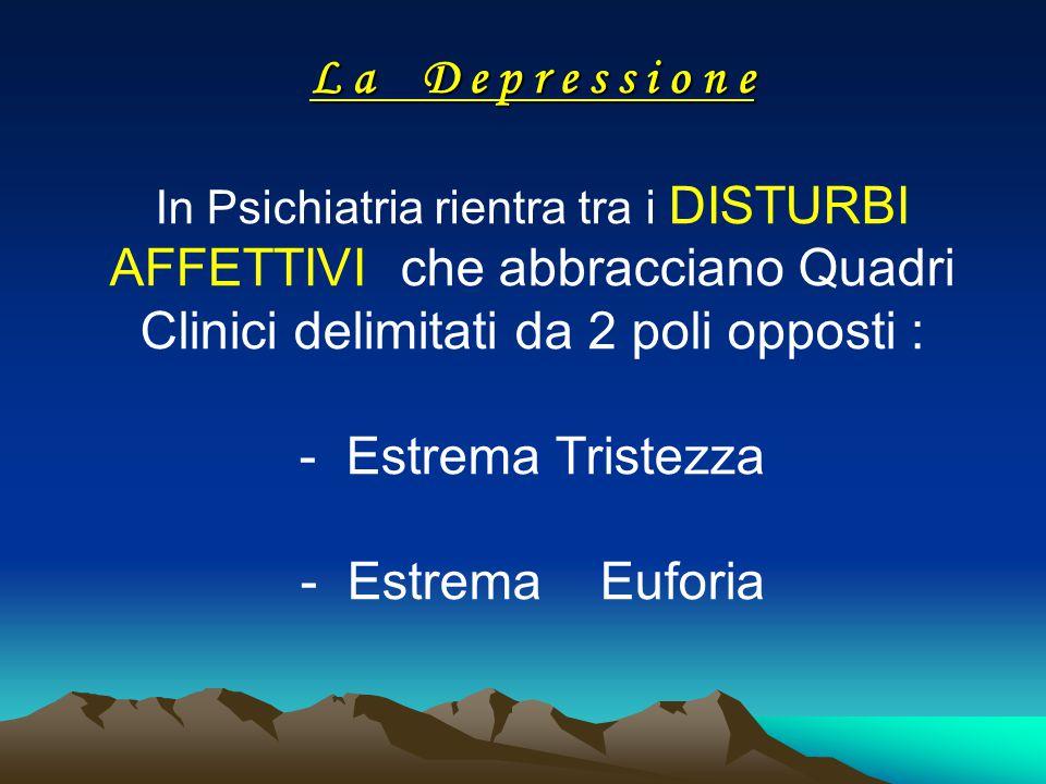 L a D e p r e s s i o n e In Psichiatria rientra tra i DISTURBI AFFETTIVI che abbracciano Quadri Clinici delimitati da 2 poli opposti : - Estrema Tristezza - Estrema Euforia