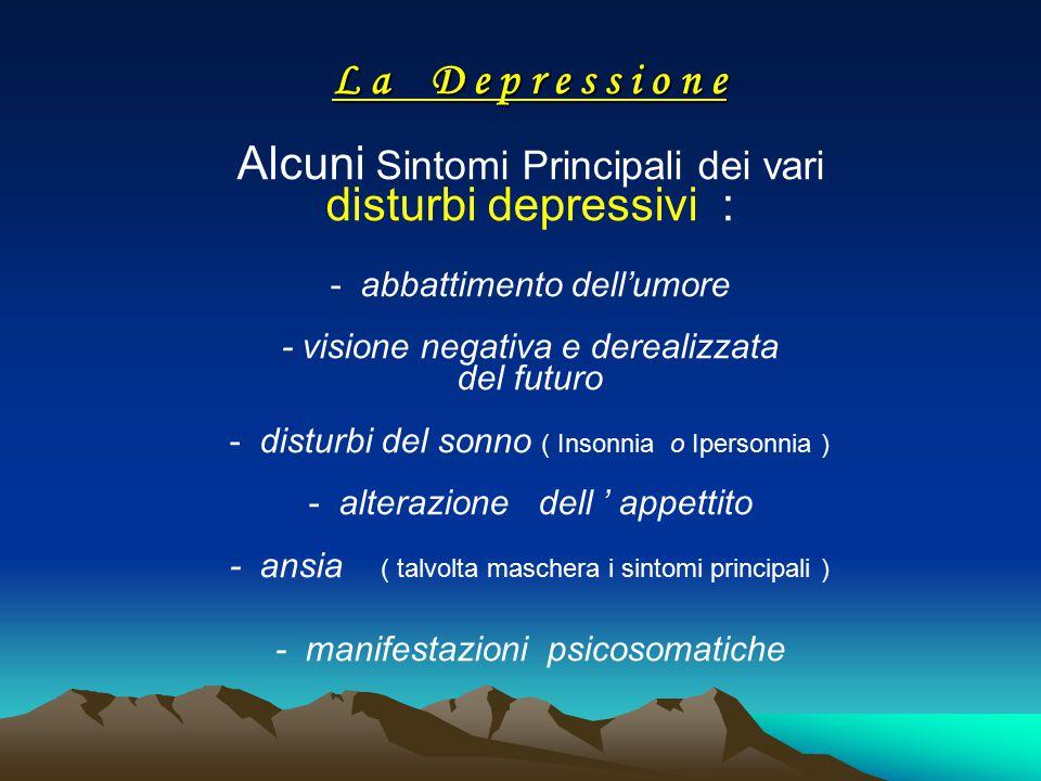 L a D e p r e s s i o n e Alcuni Sintomi Principali dei vari disturbi depressivi : - abbattimento dell'umore - visione negativa e derealizzata del futuro - disturbi del sonno ( Insonnia o Ipersonnia ) - alterazione dell ' appettito - ansia ( talvolta maschera i sintomi principali ) - manifestazioni psicosomatiche