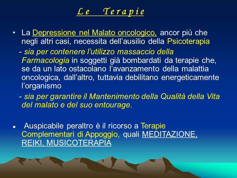 L e T e r a p i e La Depressione nel Malato oncologico, ancor più che negli altri casi, necessita dell'ausilio della Psicoterapia.